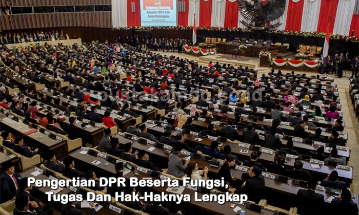 Pengertian DPR, Fungsi, Tugas Dan Hak-Haknya (Terlengkap)