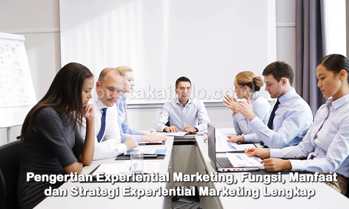 Pengertian Experiential Marketing, Fungsi, Manfaat dan Strategi Experiential Marketing Lengkap