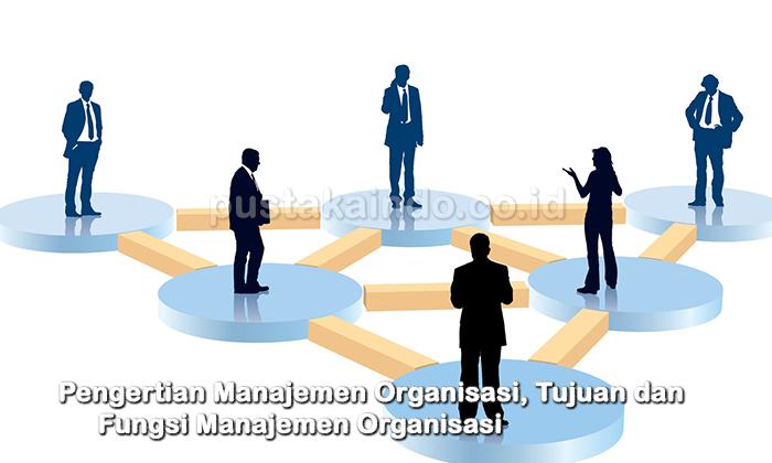 Pengertian Manajemen Organisasi, Tujuan dan Fungsi ...
